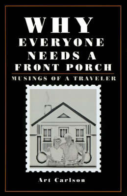 Why Everyone Needs a Front Porch: Musings of a Traveler by Art Carlson