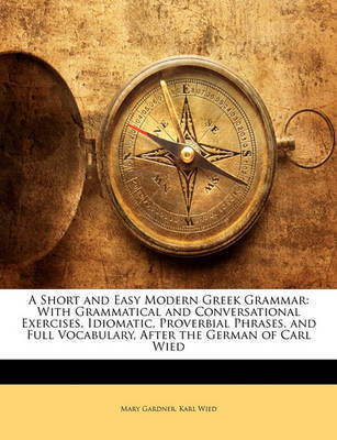 A Short and Easy Modern Greek Grammar: With Grammatical and Conversational Exercises, Idiomatic, Proverbial Phrases, and Full Vocabulary, After the German of Carl Wied by Mary Gardner