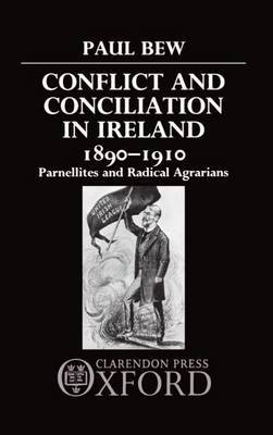 Conflict and Conciliation in Ireland 1890-1910 by Paul Bew