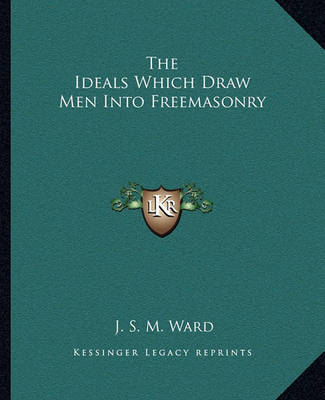 The Ideals Which Draw Men Into Freemasonry by J.S.M. Ward