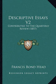Descriptive Essays V2: Contributed to the Quarterly Review (1857) by Francis Bond Head
