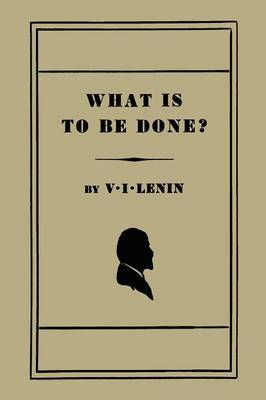 What Is to Be Done? [Burning Questions of Our Movement] by V.I. Lenin