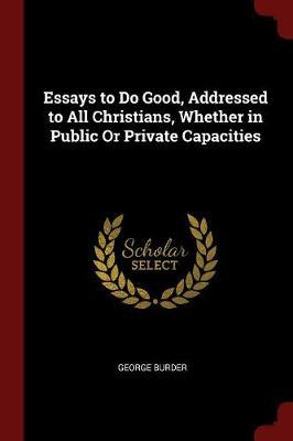 Essays to Do Good, Addressed to All Christians, Whether in Public or Private Capacities by George Burder image