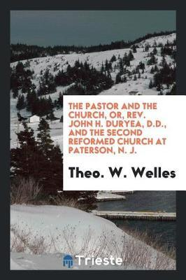 The Pastor and the Church, Or, Rev. John H. Duryea, D.D., and the Second Reformed Church at Paterson, N. J. by Theo W Welles image