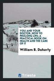 You and Your Doctor. How to Prolong Life; A Practical Book on Health and the Care of It by William B Doherty image