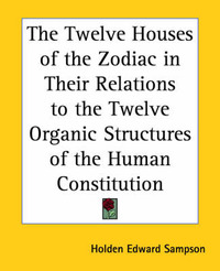 The Twelve Houses of the Zodiac in Their Relations to the Twelve Organic Structures of the Human Constitution by Holden Edward Sampson