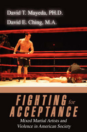 Fighting for Acceptance: Mixed Martial Artists and Violence in American Society by David T Mayeda