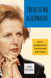 There is No Alternative: Why Margaret Thatcher Matters by Claire Berlinski image