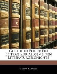 Goethe in Polen: Ein Beitrag Zur Allgemeinen Litteraturgeschichte by Gustav Karpeles