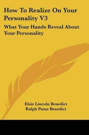 How to Realize on Your Personality V3: What Your Hands Reveal about Your Personality by Elsie Lincoln Benedict
