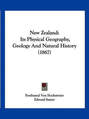 New Zealand: Its Physical Geography, Geology and Natural History (1867) by Ferdinand von Hochstetter