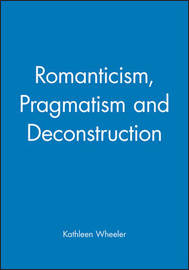 Romanticism, Pragmatism and Deconstruction by Kathleen Wheeler