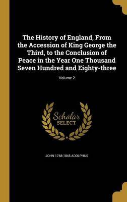The History of England, from the Accession of King George the Third, to the Conclusion of Peace in the Year One Thousand Seven Hundred and Eighty-Three; Volume 2 by John 1768-1845 Adolphus