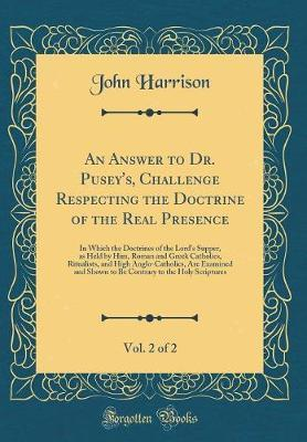 An Answer to Dr. Pusey's, Challenge Respecting the Doctrine of the Real Presence, Vol. 2 of 2 by John Harrison image