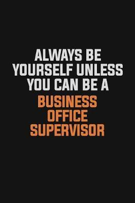 Always Be Yourself Unless You Can Be A Business Office Supervisor by Camila Cooper