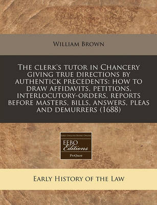 The Clerk's Tutor in Chancery Giving True Directions by Authentick Precedents: How to Draw Affidavits, Petitions, Interlocutory-Orders, Reports Before Masters, Bills, Answers, Pleas and Demurrers (1688) by William Brown image
