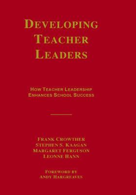 Developing Teacher Leaders: How Teacher Leadership Enhances School Success by Frank Crowther