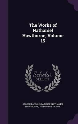 The Works of Nathaniel Hawthorne, Volume 15 by George Parsons Lathrop