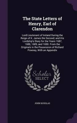 The State Letters of Henry, Earl of Clarendon by John Douglas