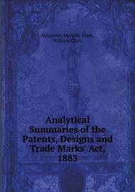 Analytical Summaries of the Patents, Designs and Trade Marks' ACT, 1883 by William Clark