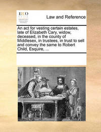 An ACT for Vesting Certain Estates, Late of Elizabeth Cary, Widow, Deceased, in the County of Middlesex, in Trustees, in Trust to Sell and Convey the Same to Robert Child, Esquire, by Multiple Contributors