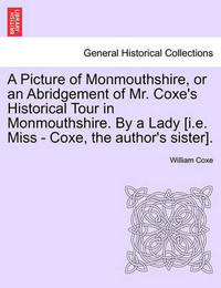 A Picture of Monmouthshire, or an Abridgement of Mr. Coxe's Historical Tour in Monmouthshire. by a Lady [I.E. Miss - Coxe, the Author's Sister]. by William Coxe