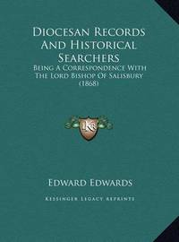 Diocesan Records and Historical Searchers Diocesan Records and Historical Searchers: Being a Correspondence with the Lord Bishop of Salisbury (18being a Correspondence with the Lord Bishop of Salisbury (1868) 68) by Edward Edwards