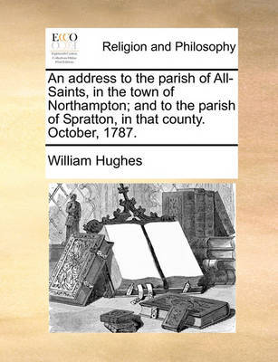 An Address to the Parish of All-Saints, in the Town of Northampton; And to the Parish of Spratton, in That County. October, 1787 by William Hughes