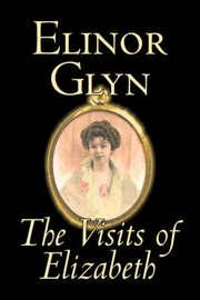 The Visits of Elizabeth by Elinor Glyn, Fiction, Classics, Literary, Erotica by Elinor Glyn