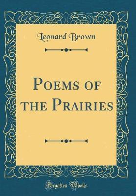 Poems of the Prairies (Classic Reprint) by Leonard Brown