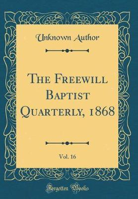 The Freewill Baptist Quarterly, 1868, Vol. 16 (Classic Reprint) by Unknown Author