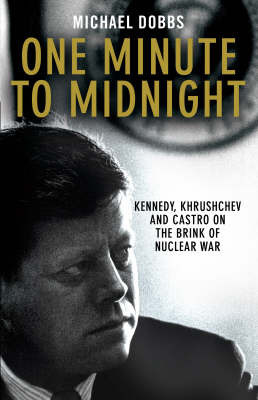 One Minute to Midnight: Kennedy, Krushchev and Castro on the Brink of Nuclear War by Michael Dobbs