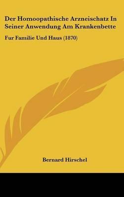 Der Homoopathische Arzneischatz In Seiner Anwendung Am Krankenbette: Fur Familie Und Haus (1870) by Bernard Hirschel