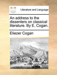 An Address to the Dissenters on Classical Literature. by E. Cogan by Eliezer Cogan