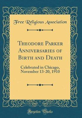Theodore Parker Anniversaries of Birth and Death by Free Religious Association