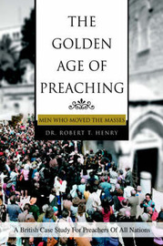 The Golden Age of Preaching by Robert T Henry