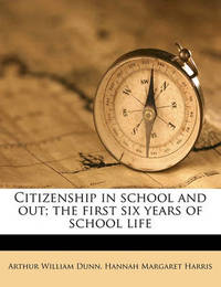 Citizenship in School and Out; The First Six Years of School Life by Arthur William Dunn
