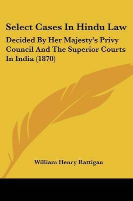 Select Cases In Hindu Law: Decided By Her Majesty's Privy Council And The Superior Courts In India (1870) by William Henry Rattigan