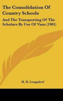 The Consolidation of Country Schools: And the Transporting of the Scholars by Use of Vans (1901) by H H Longsdorf