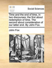 Time and the End of Time, in Two Discourses; The First about Redemption of Time. the Second about Consideration of Our Latter End. by John Fox by John Fox