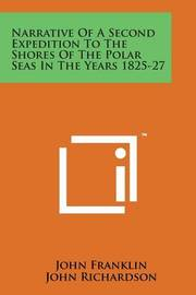 Narrative of a Second Expedition to the Shores of the Polar Seas in the Years 1825-27 by John Franklin