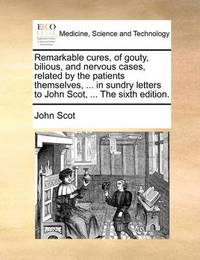 Remarkable Cures, of Gouty, Bilious, and Nervous Cases, Related by the Patients Themselves, ... in Sundry Letters to John Scot, ... the Sixth Edition by John Scot