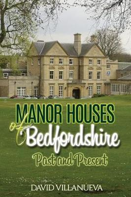 Manor Houses of Bedfordshire Past and Present by David Charles Villanueva
