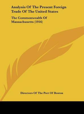 Analysis of the Present Foreign Trade of the United States: The Commonwealth of Massachusetts (1916) by Of The Port of Boston Directors of the Port of Boston image