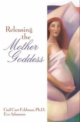 Releasing the Mother Goddess by Dr Gail Feldman