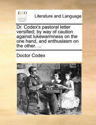 Dr. Codex's Pastoral Letter Versified; By Way of Caution Against Lukewarmness on the One Hand, and Enthusiasm on the Other. ... by Doctor Codex