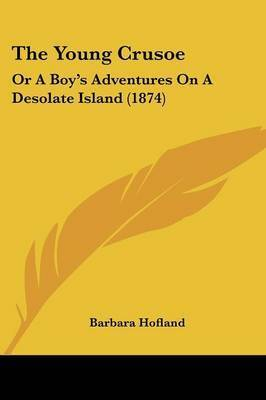 The Young Crusoe: Or A Boy's Adventures On A Desolate Island (1874) by (Barbara) Hofland