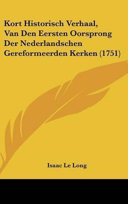 Kort Historisch Verhaal, Van Den Eersten Oorsprong Der Nederlandschen Gereformeerden Kerken (1751) by Isaac Le Long