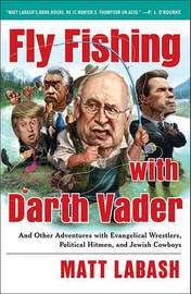Fly Fishing with Darth Vader: And Other Adventures with Evangelical Wrestlers, Political Hitmen, and Jewish Cowboys by Matt Labash image