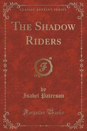 The Shadow Riders (Classic Reprint) by Isabel Paterson